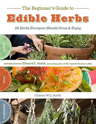 The Beginner's Guide to Edible Herbs By Smith, W. G./ Smith, Edward C. (INT)/ Holt, Saxon (PHT)
